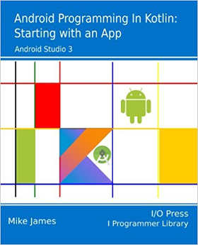 Android Programming in Kotlin: Starting With An App (I/O Press)